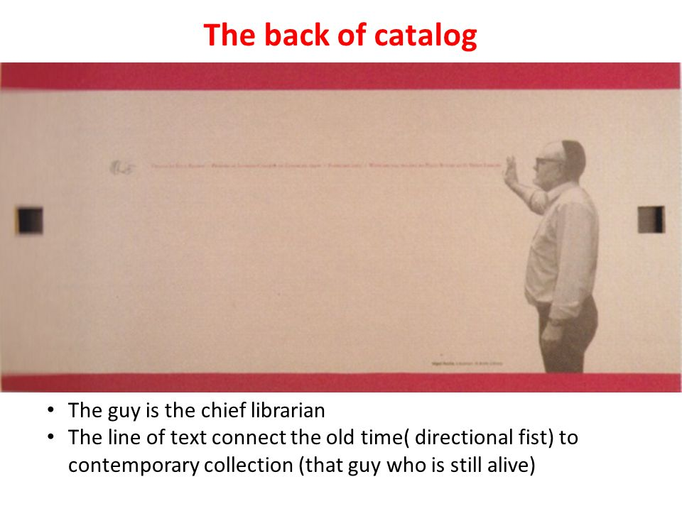 The back of catalog The guy is the chief librarian The line of text connect the old time( directional fist) to contemporary collection (that guy who is still alive)