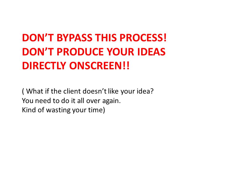 DON'T BYPASS THIS PROCESS. DON'T PRODUCE YOUR IDEAS DIRECTLY ONSCREEN!.