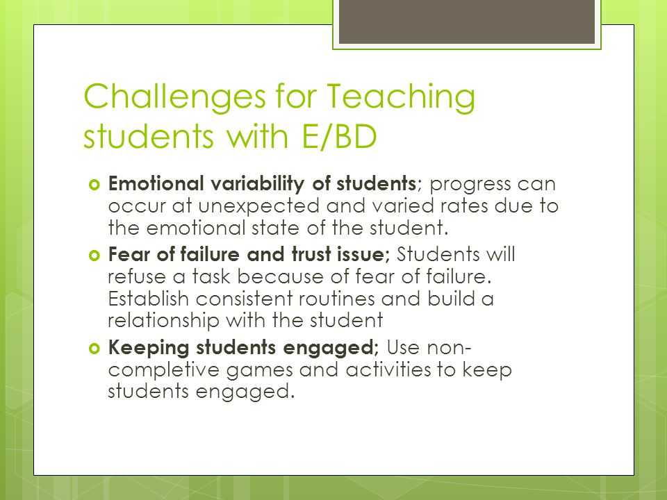Challenges for Teaching students with E/BD  Emotional variability of students ; progress can occur at unexpected and varied rates due to the emotional state of the student.