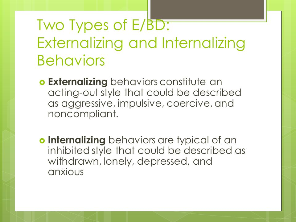 Two Types of E/BD: Externalizing and Internalizing Behaviors  Externalizing behaviors constitute an acting-out style that could be described as aggressive, impulsive, coercive, and noncompliant.