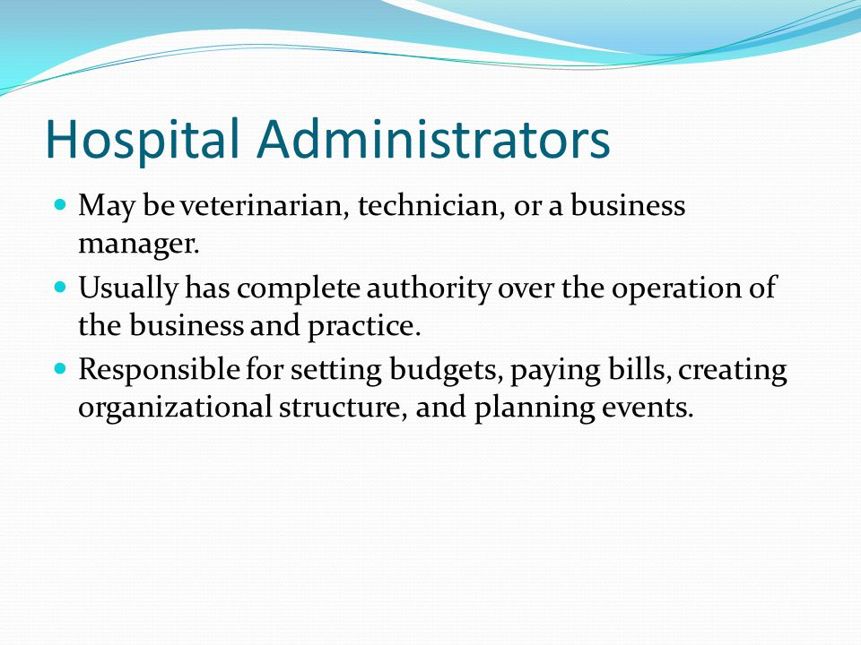 Hospital Administrators May be veterinarian, technician, or a business manager.