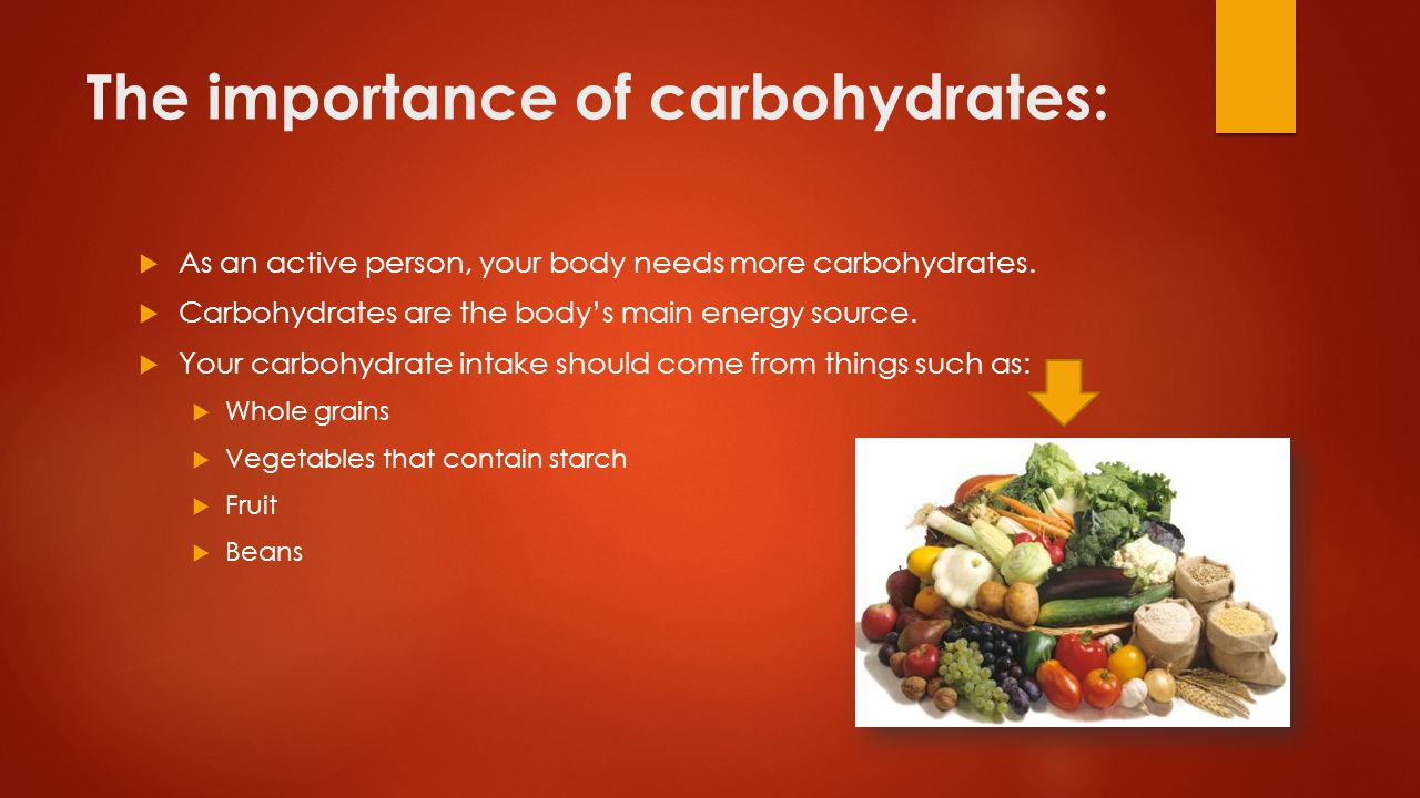 The importance of carbohydrates:  As an active person, your body needs more carbohydrates.