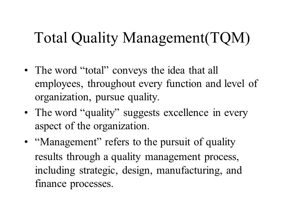 Total Quality Management(TQM) The word total conveys the idea that all employees, throughout every function and level of organization, pursue quality.