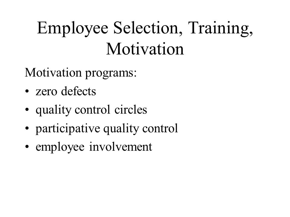 Employee Selection, Training, Motivation Motivation programs: zero defects quality control circles participative quality control employee involvement