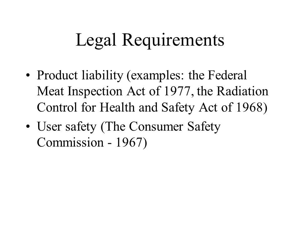 Legal Requirements Product liability (examples: the Federal Meat Inspection Act of 1977, the Radiation Control for Health and Safety Act of 1968) User safety (The Consumer Safety Commission )