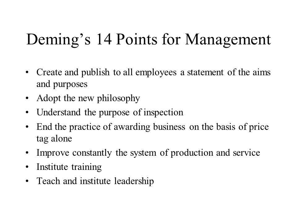 Deming's 14 Points for Management Create and publish to all employees a statement of the aims and purposes Adopt the new philosophy Understand the purpose of inspection End the practice of awarding business on the basis of price tag alone Improve constantly the system of production and service Institute training Teach and institute leadership