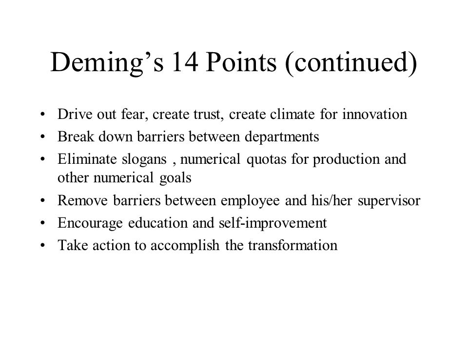 Deming's 14 Points (continued) Drive out fear, create trust, create climate for innovation Break down barriers between departments Eliminate slogans, numerical quotas for production and other numerical goals Remove barriers between employee and his/her supervisor Encourage education and self-improvement Take action to accomplish the transformation