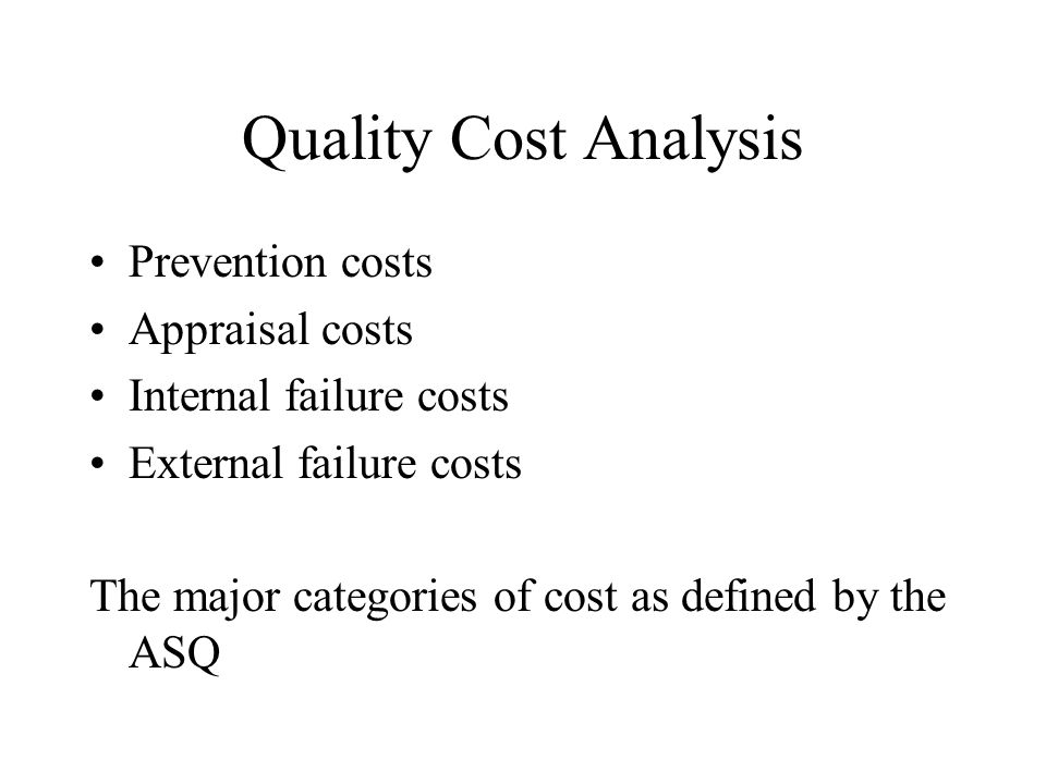 Quality Cost Analysis Prevention costs Appraisal costs Internal failure costs External failure costs The major categories of cost as defined by the ASQ