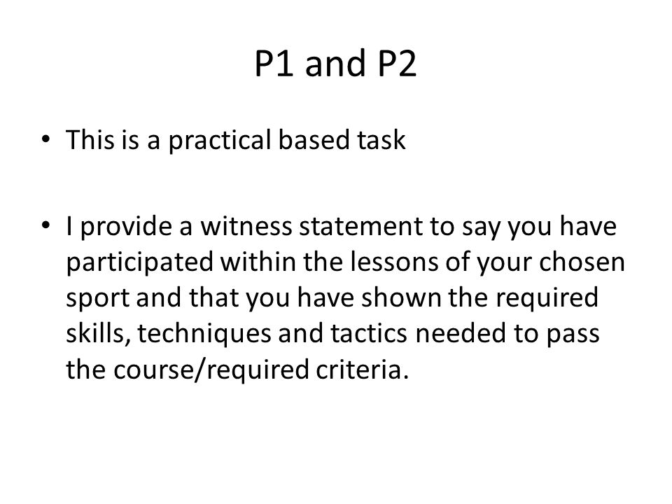 P1 and P2 This is a practical based task I provide a witness statement to say you have participated within the lessons of your chosen sport and that you have shown the required skills, techniques and tactics needed to pass the course/required criteria.