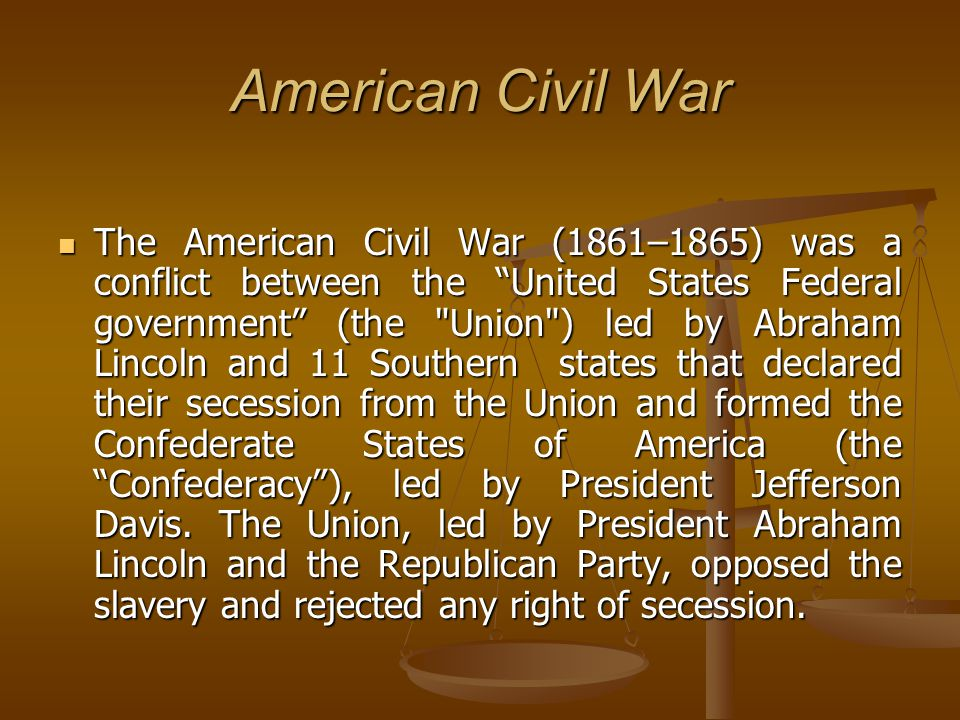 American Civil War The American Civil War (1861–1865) was a conflict between the United States Federal government (the Union ) led by Abraham Lincoln and 11 Southern states that declared their secession from the Union and formed the Confederate States of America (the Confederacy ), led by President Jefferson Davis.