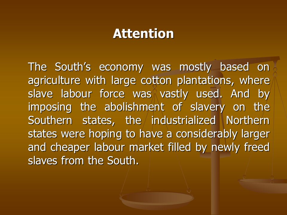 Attention The South's economy was mostly based on agriculture with large cotton plantations, where slave labour force was vastly used.