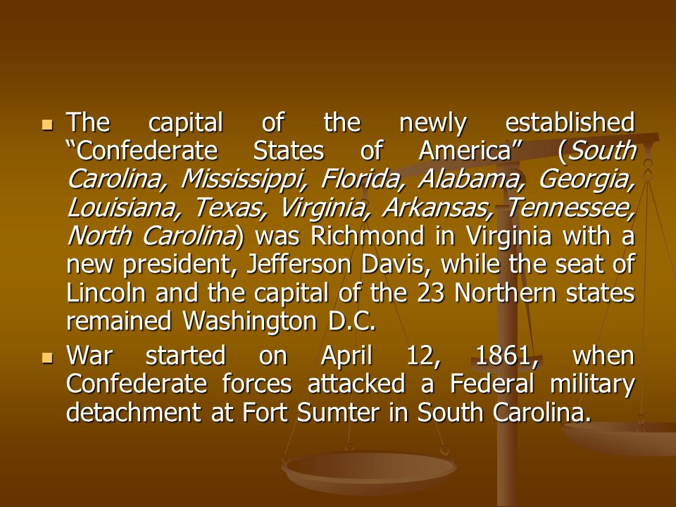 The capital of the newly established Confederate States of America (South Carolina, Mississippi, Florida, Alabama, Georgia, Louisiana, Texas, Virginia, Arkansas, Tennessee, North Carolina) was Richmond in Virginia with a new president, Jefferson Davis, while the seat of Lincoln and the capital of the 23 Northern states remained Washington D.C.