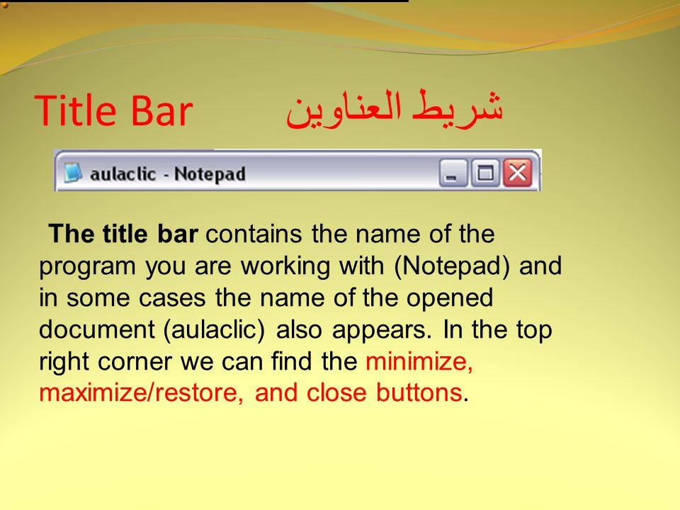 Title Bar شريط العناوين The title bar contains the name of the program you are working with (Notepad) and in some cases the name of the opened document (aulaclic) also appears.