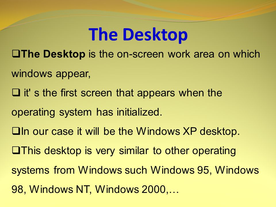 The Desktop  The Desktop is the on-screen work area on which windows appear,  it s the first screen that appears when the operating system has initialized.