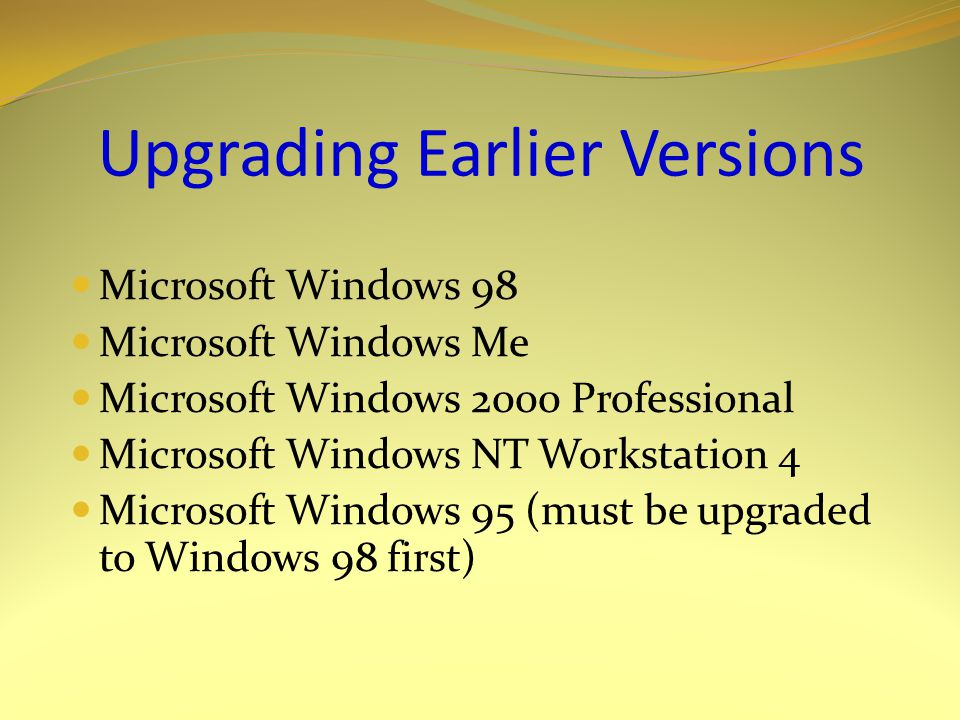 Upgrading Earlier Versions Microsoft Windows 98 Microsoft Windows Me Microsoft Windows 2000 Professional Microsoft Windows NT Workstation 4 Microsoft Windows 95 (must be upgraded to Windows 98 first)