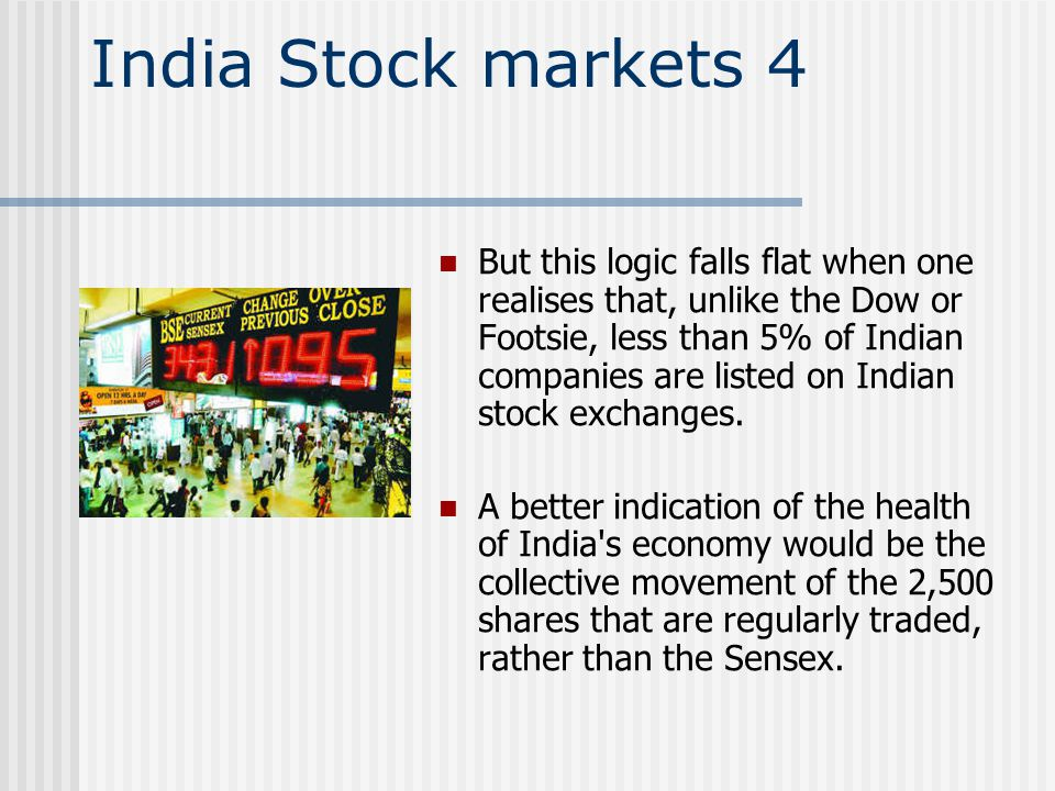 India Stock markets 4 But this logic falls flat when one realises that, unlike the Dow or Footsie, less than 5% of Indian companies are listed on Indian stock exchanges.