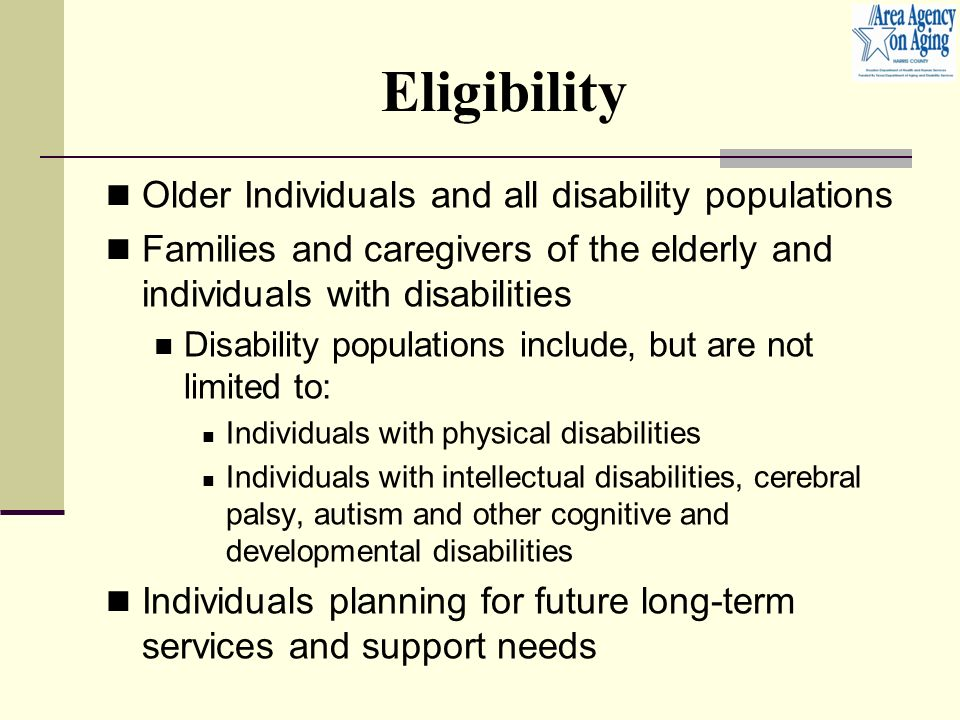 Eligibility Older Individuals and all disability populations Families and caregivers of the elderly and individuals with disabilities Disability populations include, but are not limited to: Individuals with physical disabilities Individuals with intellectual disabilities, cerebral palsy, autism and other cognitive and developmental disabilities Individuals planning for future long-term services and support needs
