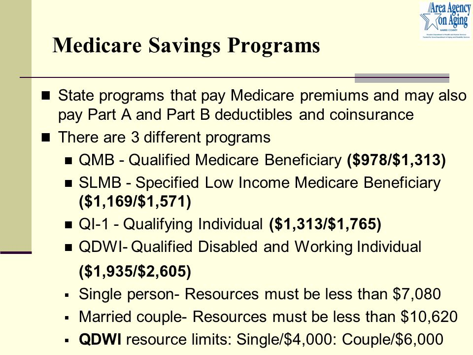 Medicare Savings Programs State programs that pay Medicare premiums and may also pay Part A and Part B deductibles and coinsurance There are 3 different programs QMB - Qualified Medicare Beneficiary ($978/$1,313) SLMB - Specified Low Income Medicare Beneficiary ($1,169/$1,571) QI-1 - Qualifying Individual ($1,313/$1,765) QDWI- Qualified Disabled and Working Individual ($1,935/$2,605)  Single person- Resources must be less than $7,080  Married couple- Resources must be less than $10,620  QDWI resource limits: Single/$4,000: Couple/$6,000