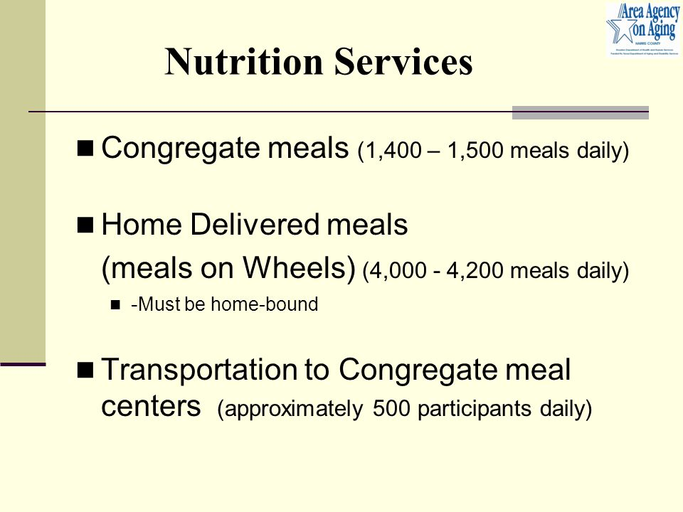 Nutrition Services Congregate meals (1,400 – 1,500 meals daily) Home Delivered meals (meals on Wheels) (4, ,200 meals daily) - Must be home-bound Transportation to Congregate meal centers (approximately 500 participants daily)
