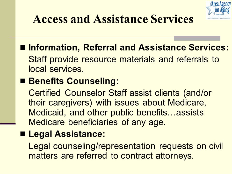 Access and Assistance Services Information, Referral and Assistance Services: Staff provide resource materials and referrals to local services.