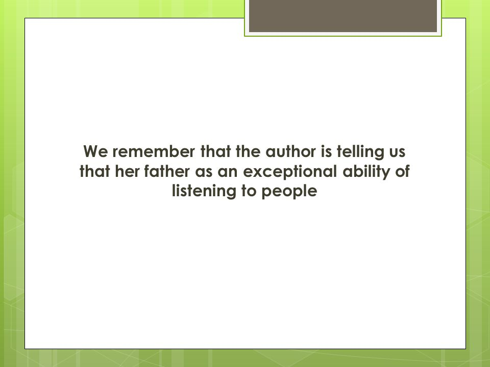 We remember that the author is telling us that her father as an exceptional ability of listening to people