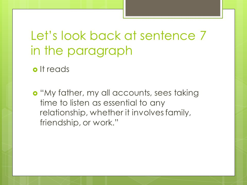 Let's look back at sentence 7 in the paragraph  It reads  My father, my all accounts, sees taking time to listen as essential to any relationship, whether it involves family, friendship, or work.