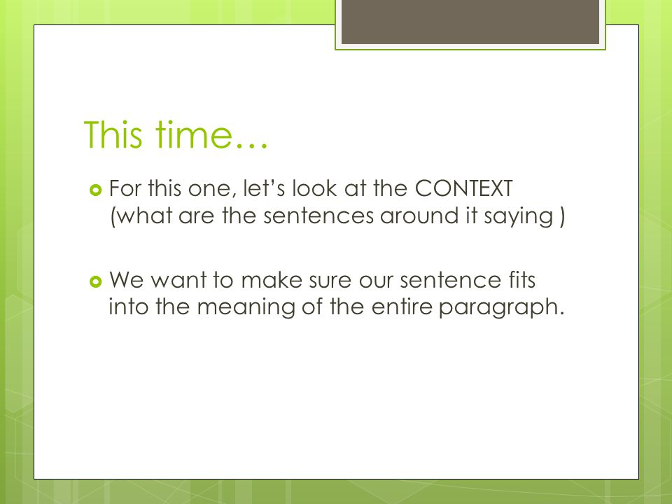 This time…  For this one, let's look at the CONTEXT (what are the sentences around it saying )  We want to make sure our sentence fits into the meaning of the entire paragraph.