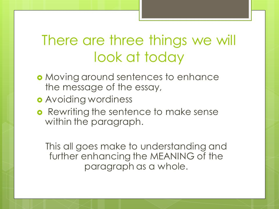 There are three things we will look at today  Moving around sentences to enhance the message of the essay,  Avoiding wordiness  Rewriting the sentence to make sense within the paragraph.
