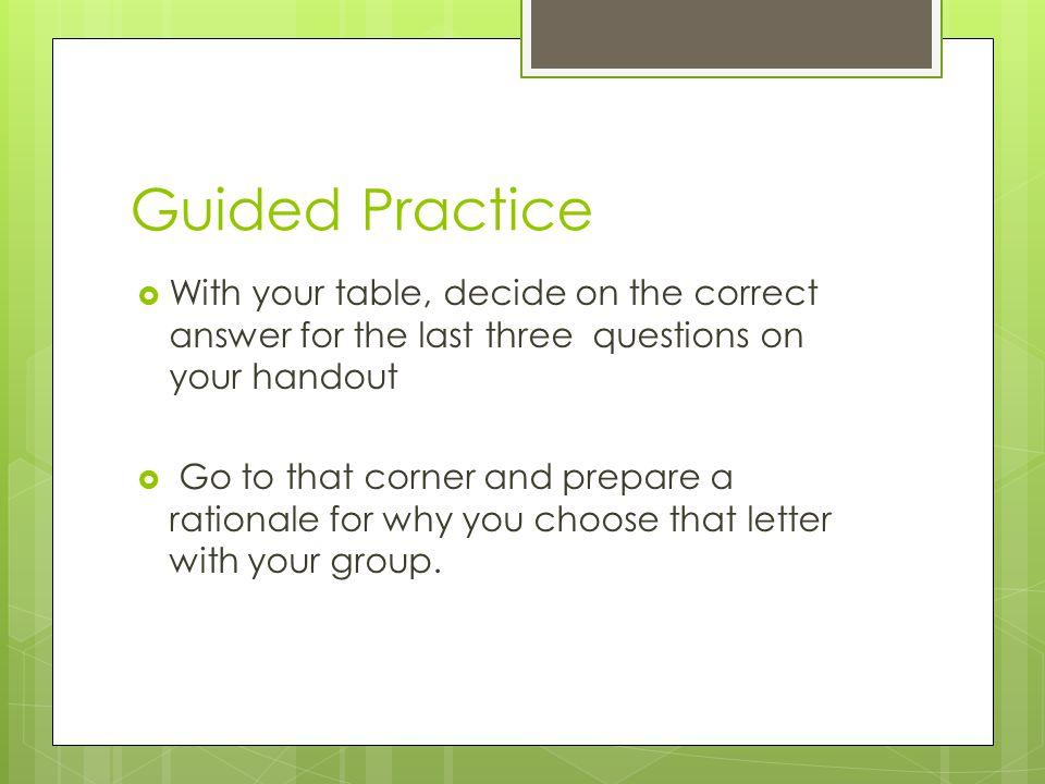 Guided Practice  With your table, decide on the correct answer for the last three questions on your handout  Go to that corner and prepare a rationale for why you choose that letter with your group.