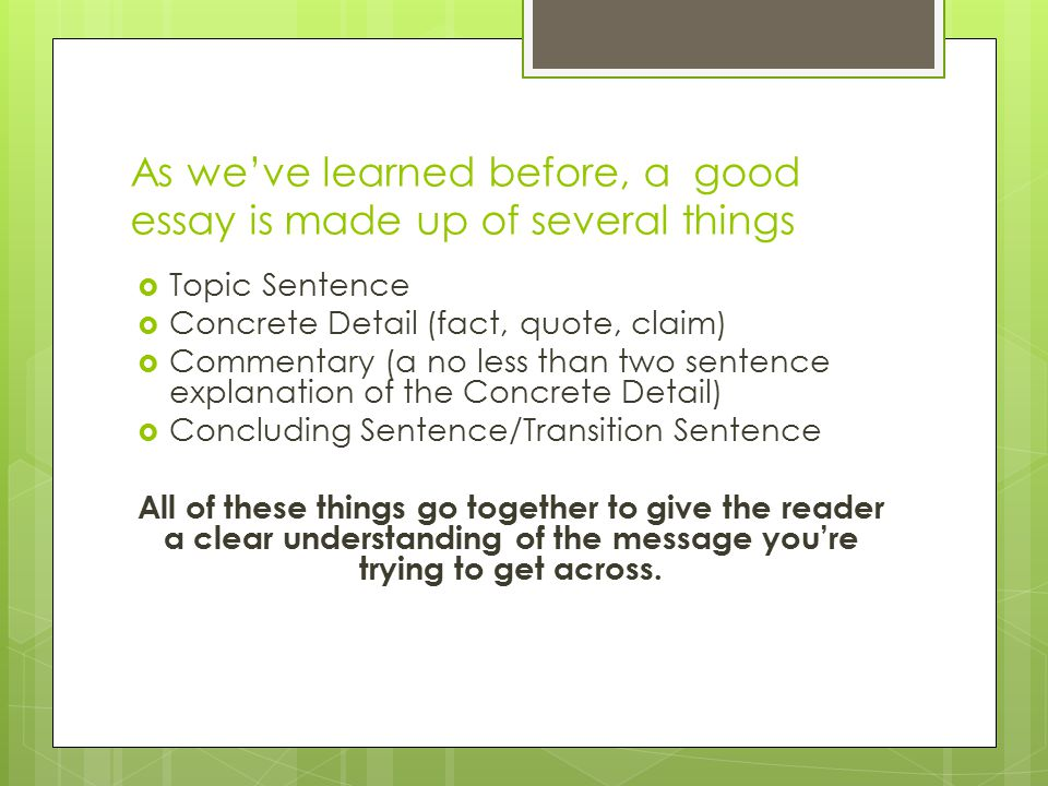 As we've learned before, a good essay is made up of several things  Topic Sentence  Concrete Detail (fact, quote, claim)  Commentary (a no less than two sentence explanation of the Concrete Detail)  Concluding Sentence/Transition Sentence All of these things go together to give the reader a clear understanding of the message you're trying to get across.