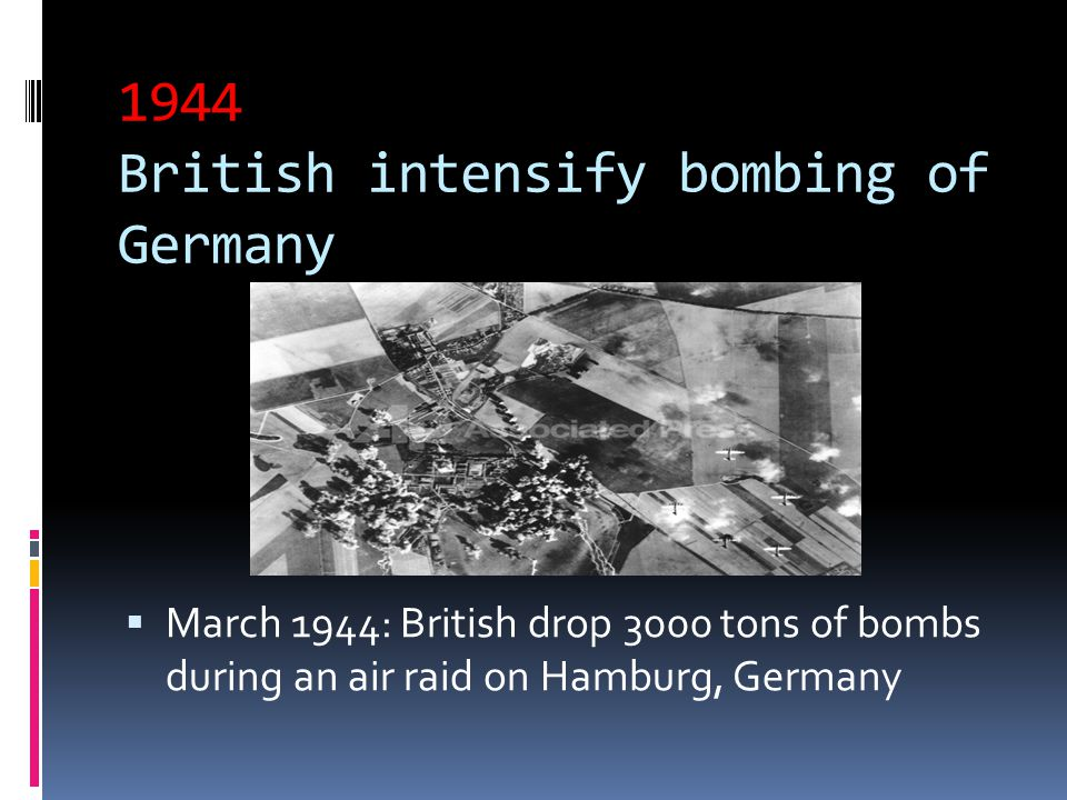 1944 British intensify bombing of Germany  March 1944: British drop 3000 tons of bombs during an air raid on Hamburg, Germany