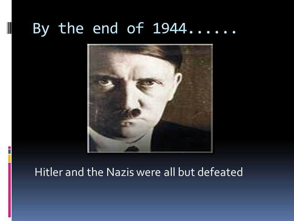 By the end of Hitler and the Nazis were all but defeated
