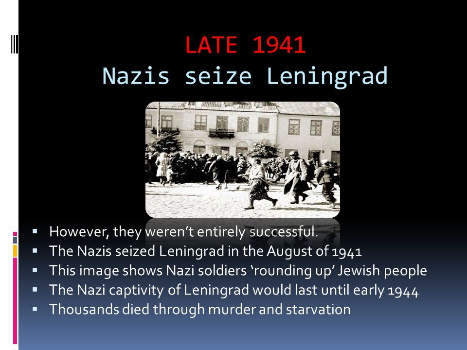 LATE 1941 Nazis seize Leningrad  However, they weren't entirely successful.