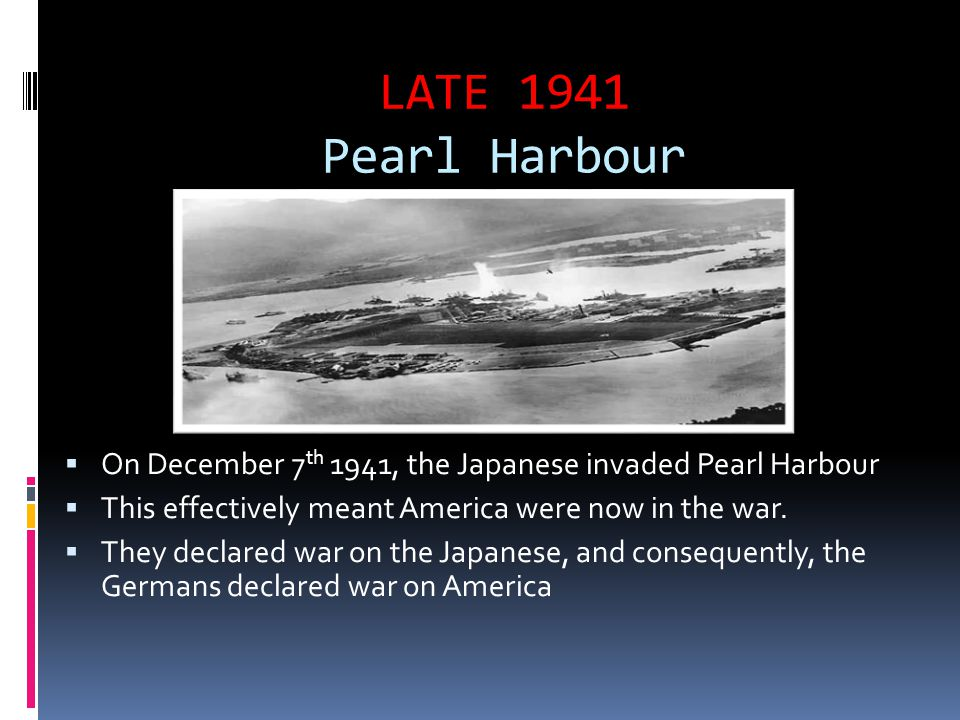 LATE 1941 Pearl Harbour  On December 7 th 1941, the Japanese invaded Pearl Harbour  This effectively meant America were now in the war.