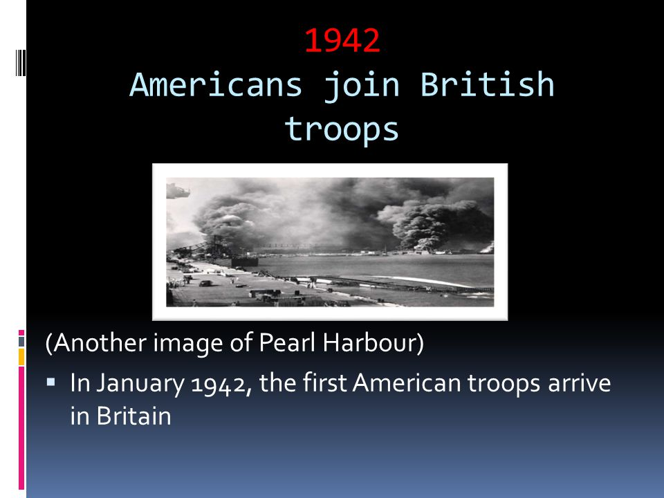1942 Americans join British troops (Another image of Pearl Harbour)  In January 1942, the first American troops arrive in Britain