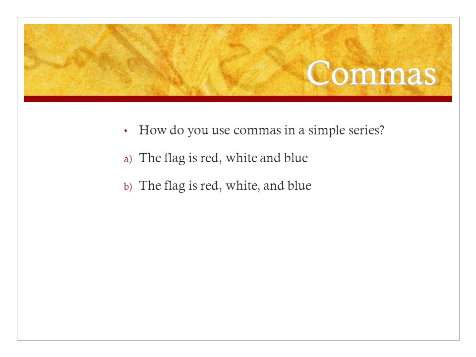 Commas How do you use commas in a simple series.