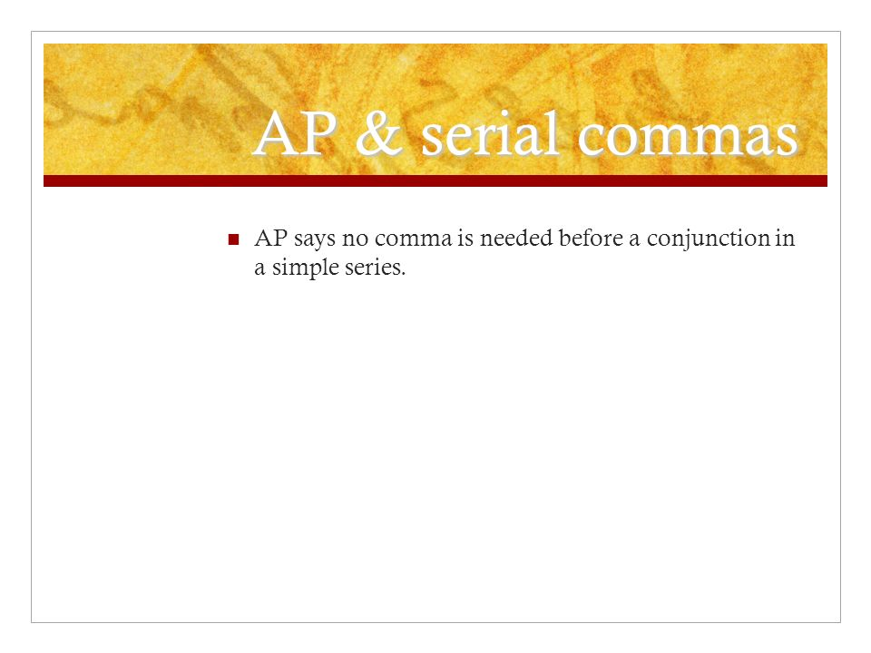 AP & serial commas AP says no comma is needed before a conjunction in a simple series.