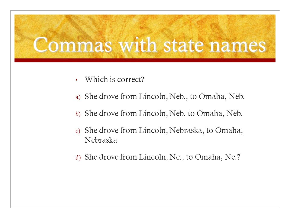 Commas with state names Which is correct. a) She drove from Lincoln, Neb., to Omaha, Neb.