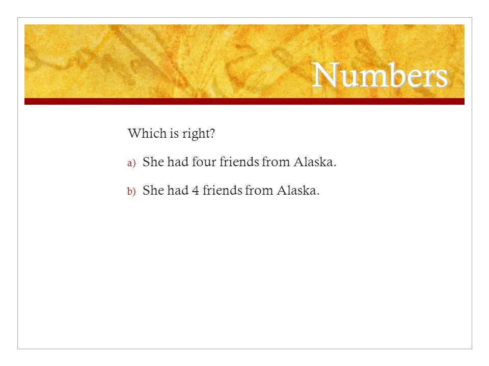 Numbers Which is right a) She had four friends from Alaska. b) She had 4 friends from Alaska.