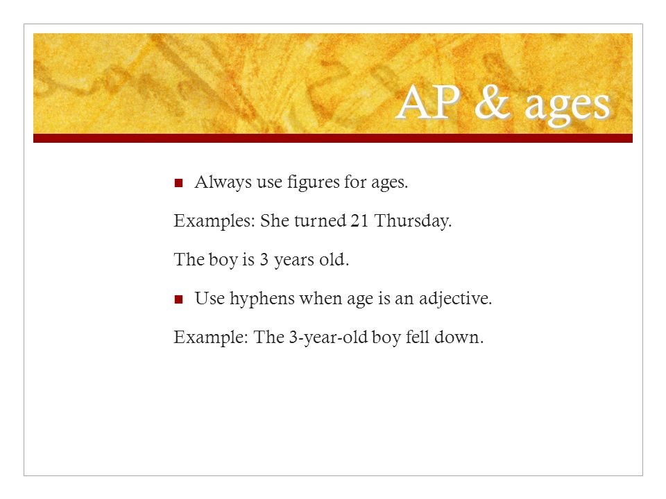 AP & ages Always use figures for ages. Examples: She turned 21 Thursday.