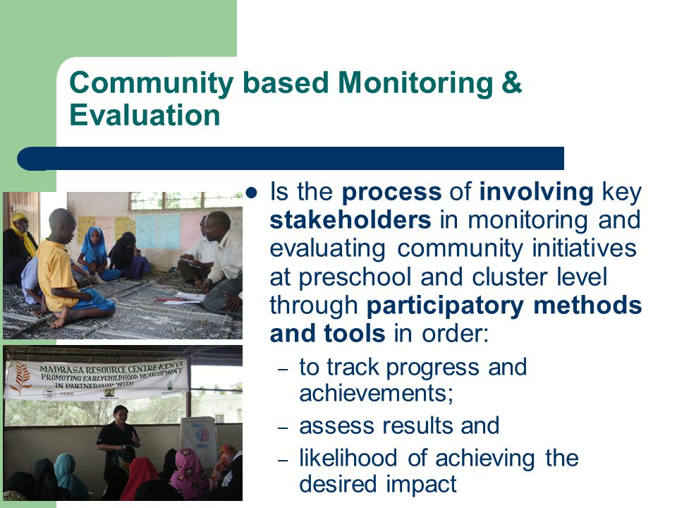 Community based Monitoring & Evaluation Is the process of involving key stakeholders in monitoring and evaluating community initiatives at preschool and cluster level through participatory methods and tools in order: – to track progress and achievements; – assess results and – likelihood of achieving the desired impact