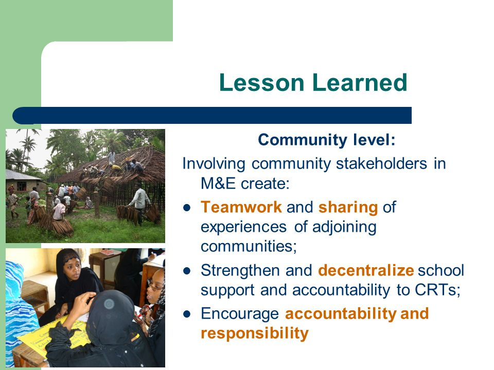 Lesson Learned Community level: Involving community stakeholders in M&E create: Teamwork and sharing of experiences of adjoining communities; Strengthen and decentralize school support and accountability to CRTs; Encourage accountability and responsibility