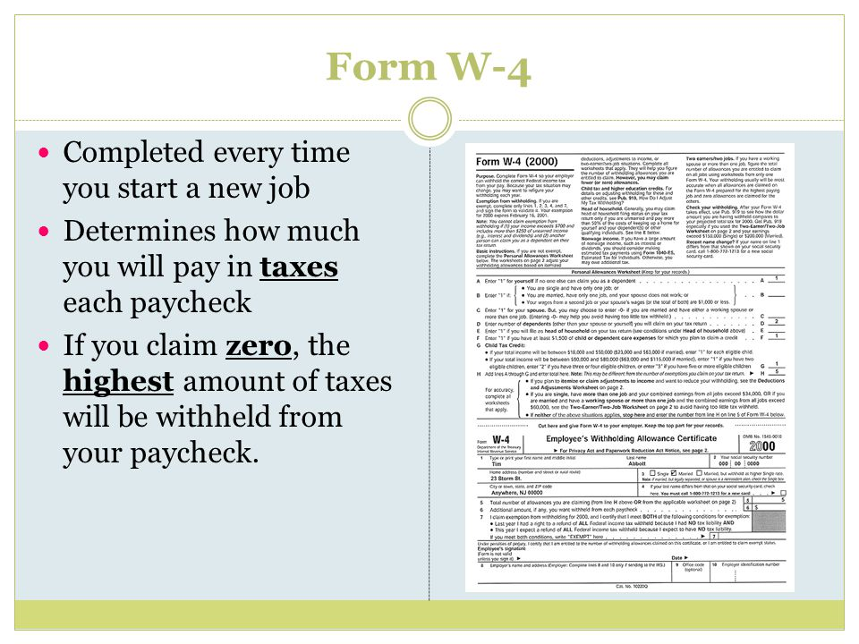 Form W-4 Completed every time you start a new job Determines how much you will pay in taxes each paycheck If you claim zero, the highest amount of taxes will be withheld from your paycheck.