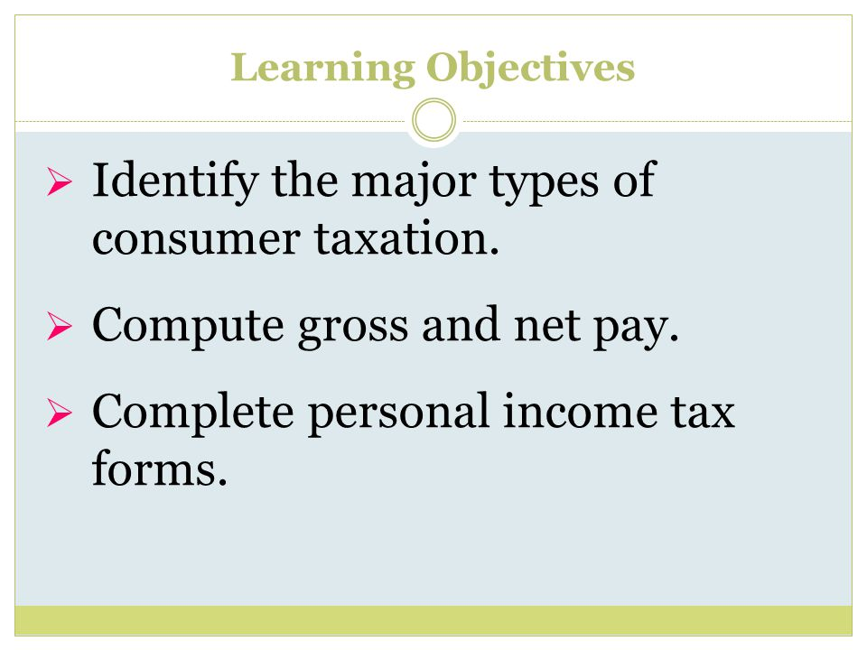 Learning Objectives  Identify the major types of consumer taxation.
