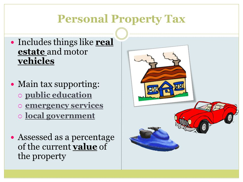 Personal Property Tax Includes things like real estate and motor vehicles Main tax supporting:  public education  emergency services  local government Assessed as a percentage of the current value of the property