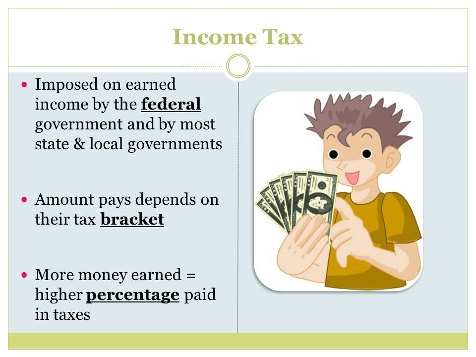 Income Tax Imposed on earned income by the federal government and by most state & local governments Amount pays depends on their tax bracket More money earned = higher percentage paid in taxes