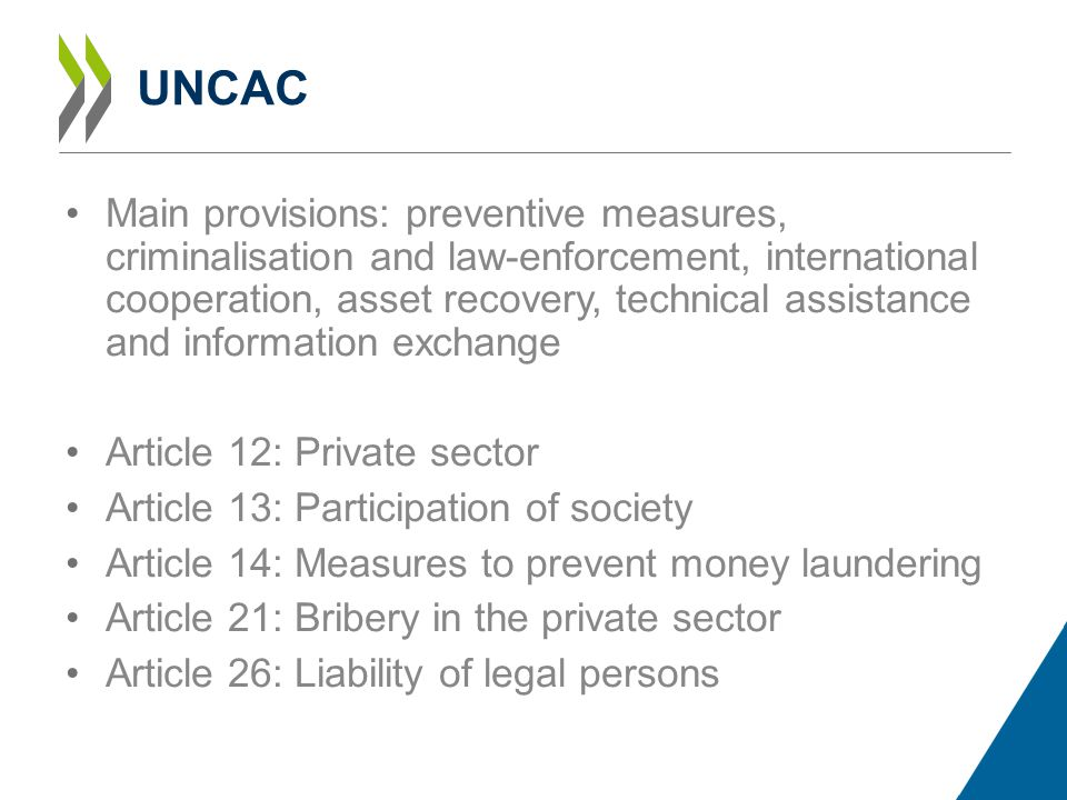 UNCAC Main provisions: preventive measures, criminalisation and law-enforcement, international cooperation, asset recovery, technical assistance and information exchange Article 12: Private sector Article 13: Participation of society Article 14: Measures to prevent money laundering Article 21: Bribery in the private sector Article 26: Liability of legal persons