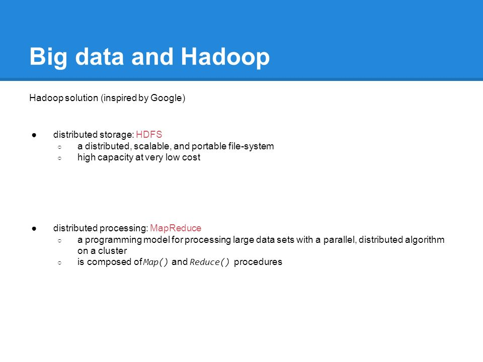 Big data and Hadoop Hadoop solution (inspired by Google) ●distributed storage: HDFS ○ a distributed, scalable, and portable file-system ○ high capacity at very low cost ●distributed processing: MapReduce ○ a programming model for processing large data sets with a parallel, distributed algorithm on a cluster ○ is composed of Map() and Reduce() procedures