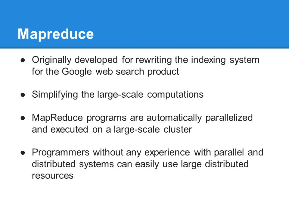 Mapreduce ●Originally developed for rewriting the indexing system for the Google web search product ●Simplifying the large-scale computations ●MapReduce programs are automatically parallelized and executed on a large-scale cluster ●Programmers without any experience with parallel and distributed systems can easily use large distributed resources