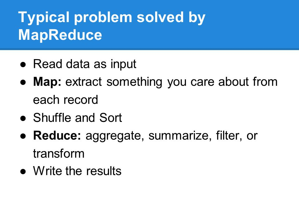 Typical problem solved by MapReduce ●Read data as input ●Map: extract something you care about from each record ●Shuffle and Sort ●Reduce: aggregate, summarize, filter, or transform ●Write the results